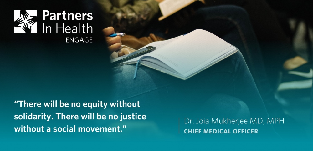 """There will be no equity without solidarity. There will be no justice without a social movement."" -Dr. Joia Mukherjee MD, MPH (Chief Medical Officer, PIH)"